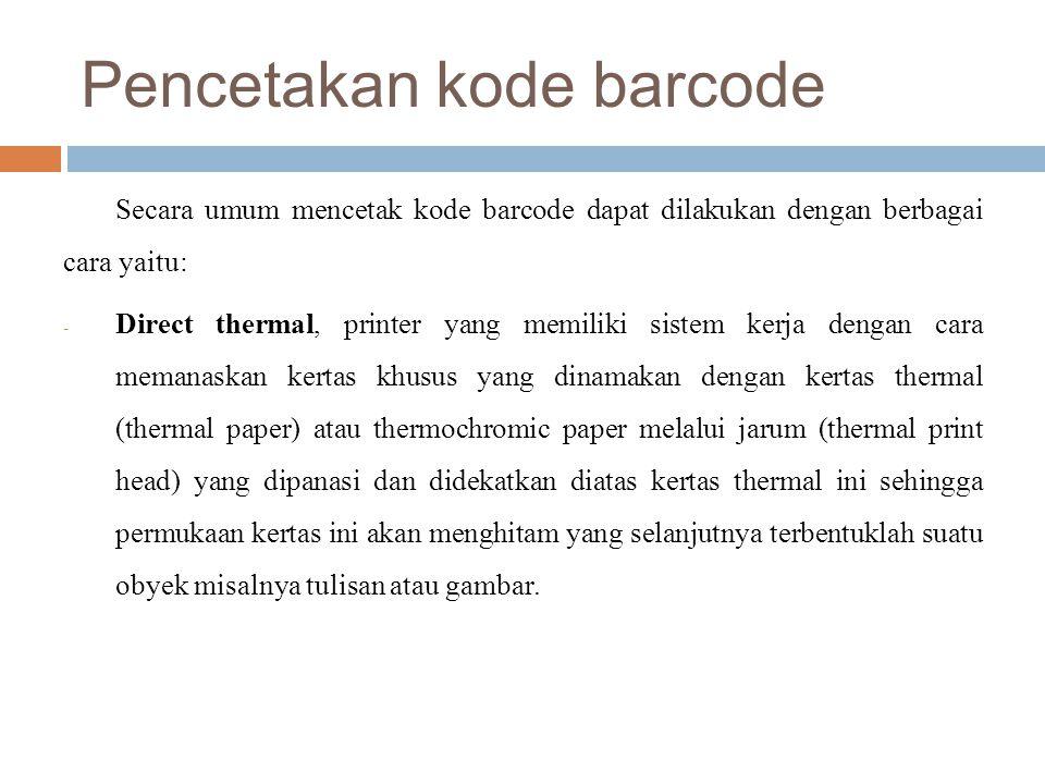 Pencetakan kode barcode Secara umum mencetak kode barcode dapat dilakukan dengan berbagai cara yaitu: - Direct thermal, printer yang memiliki sistem k