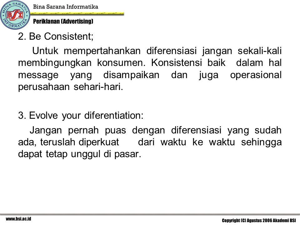 2. Be Consistent; Untuk mempertahankan diferensiasi jangan sekali-kali membingungkan konsumen. Konsistensi baik dalam hal message yang disampaikan dan