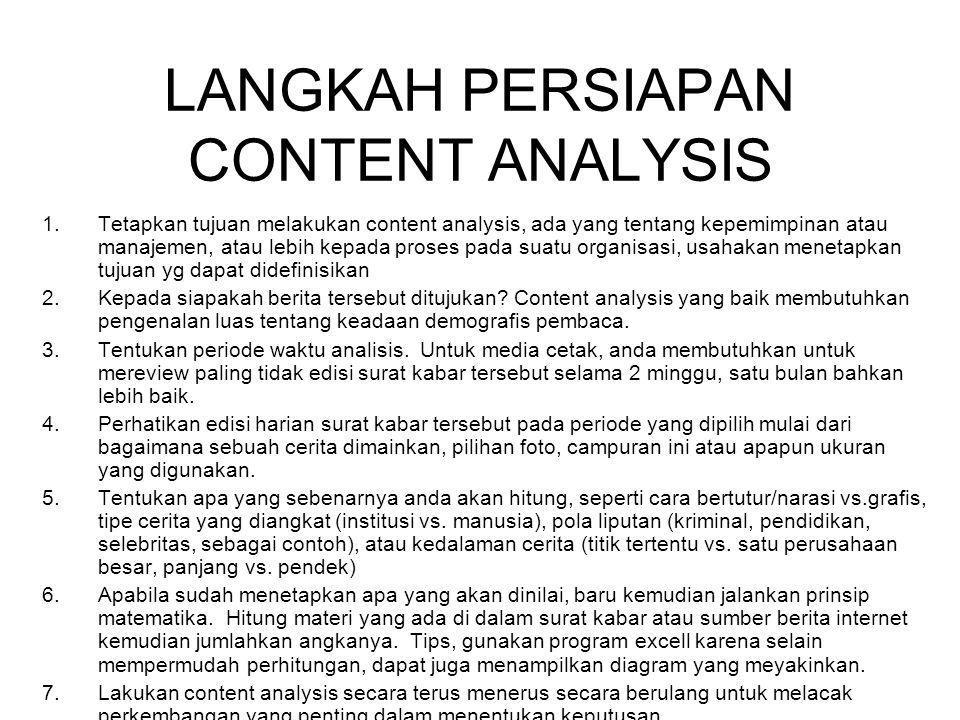 LANGKAH PERSIAPAN CONTENT ANALYSIS 1.Tetapkan tujuan melakukan content analysis, ada yang tentang kepemimpinan atau manajemen, atau lebih kepada proses pada suatu organisasi, usahakan menetapkan tujuan yg dapat didefinisikan 2.Kepada siapakah berita tersebut ditujukan.
