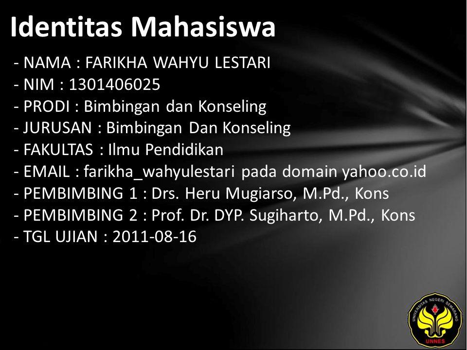 Identitas Mahasiswa - NAMA : FARIKHA WAHYU LESTARI - NIM : 1301406025 - PRODI : Bimbingan dan Konseling - JURUSAN : Bimbingan Dan Konseling - FAKULTAS : Ilmu Pendidikan - EMAIL : farikha_wahyulestari pada domain yahoo.co.id - PEMBIMBING 1 : Drs.