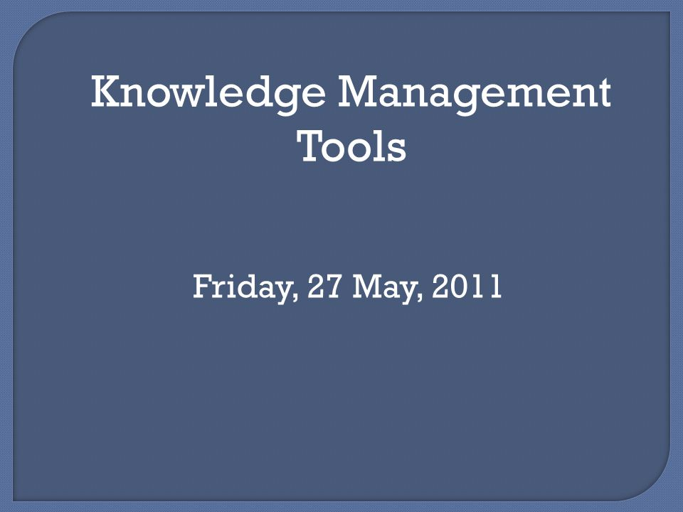 Knowledge Management Tools Friday, 27 May, 2011