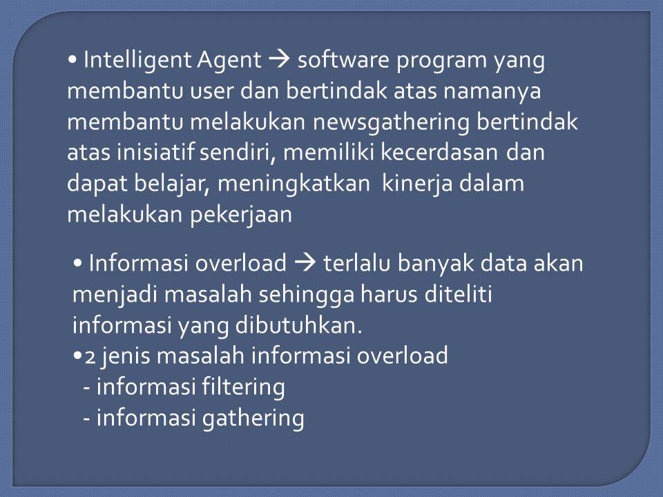 Intelligent Agent  software program yang membantu user dan bertindak atas namanya membantu melakukan newsgathering bertindak atas inisiatif sendiri, memiliki kecerdasan dan dapat belajar, meningkatkan kinerja dalam melakukan pekerjaan Informasi overload  terlalu banyak data akan menjadi masalah sehingga harus diteliti informasi yang dibutuhkan.
