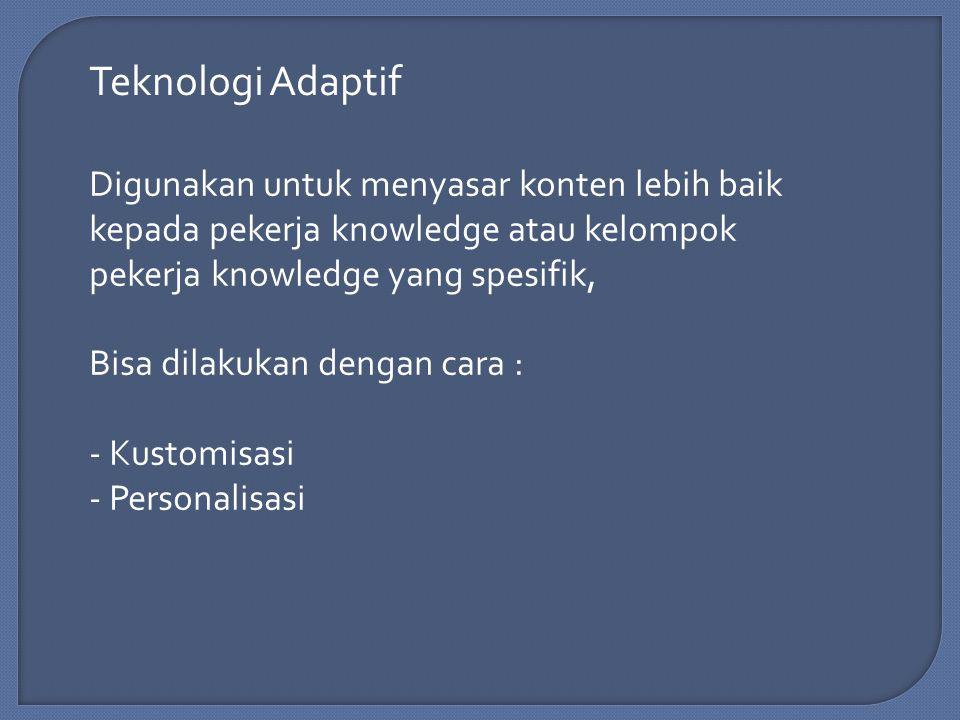 Teknologi Adaptif Digunakan untuk menyasar konten lebih baik kepada pekerja knowledge atau kelompok pekerja knowledge yang spesifik, Bisa dilakukan dengan cara : - Kustomisasi - Personalisasi