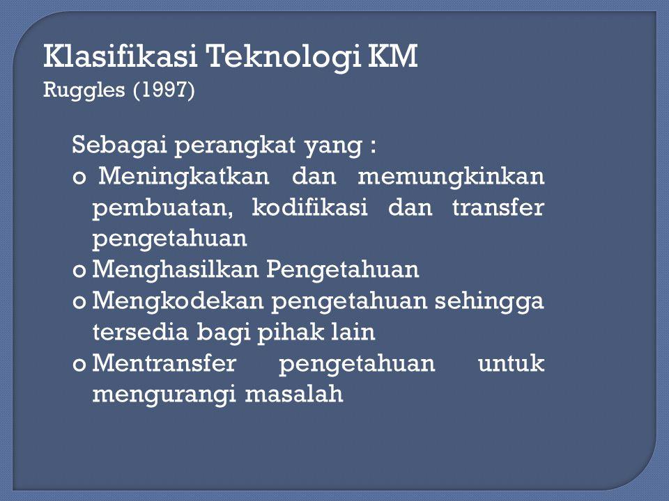 Klasifikasi Teknologi KM Ruggles (1997) Sebagai perangkat yang : o Meningkatkan dan memungkinkan pembuatan, kodifikasi dan transfer pengetahuan oMengh