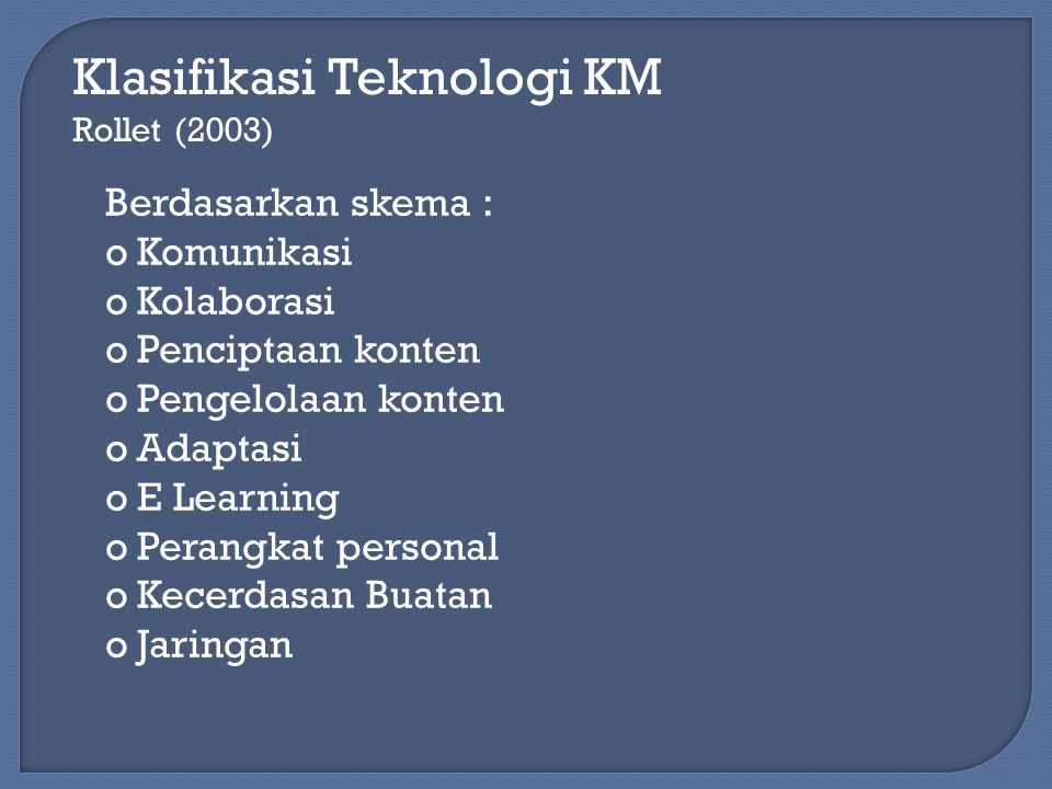 Klasifikasi Teknologi KM Rollet (2003) Berdasarkan skema : oKomunikasi oKolaborasi oPenciptaan konten oPengelolaan konten oAdaptasi oE Learning oPeran