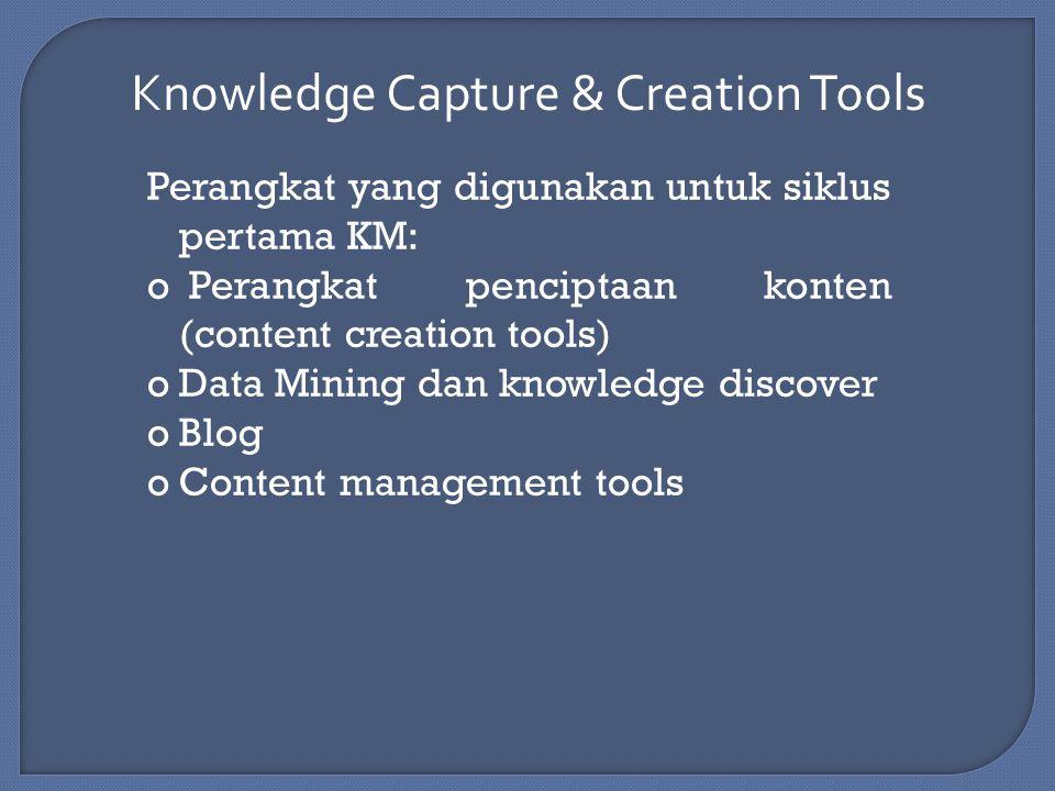 Knowledge Capture & Creation Tools Perangkat yang digunakan untuk siklus pertama KM: o Perangkat penciptaan konten (content creation tools) oData Mining dan knowledge discover oBlog oContent management tools