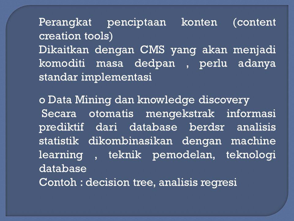 Perangkat penciptaan konten (content creation tools) Dikaitkan dengan CMS yang akan menjadi komoditi masa dedpan, perlu adanya standar implementasi o