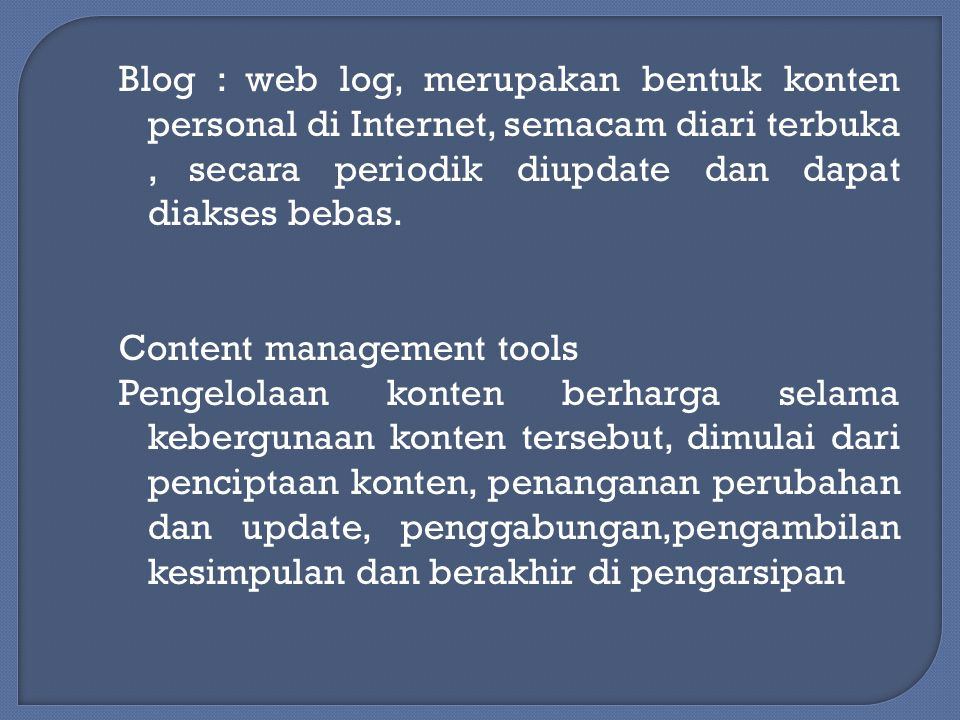 Blog : web log, merupakan bentuk konten personal di Internet, semacam diari terbuka, secara periodik diupdate dan dapat diakses bebas. Content managem