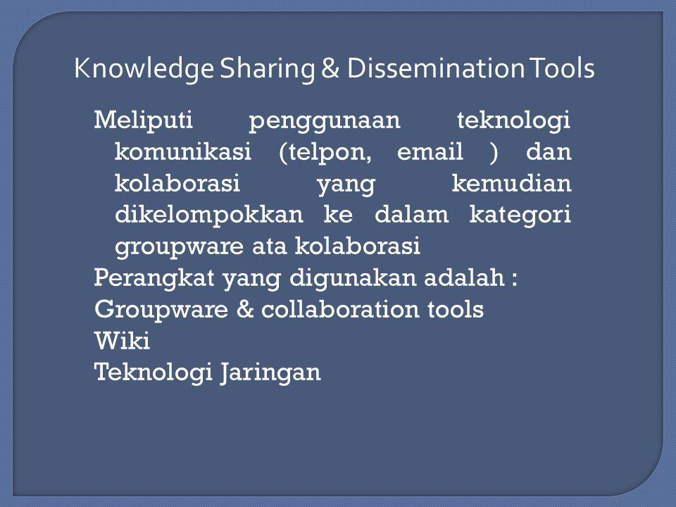 Knowledge Sharing & Dissemination Tools Meliputi penggunaan teknologi komunikasi (telpon, email ) dan kolaborasi yang kemudian dikelompokkan ke dalam kategori groupware ata kolaborasi Perangkat yang digunakan adalah : Groupware & collaboration tools Wiki Teknologi Jaringan