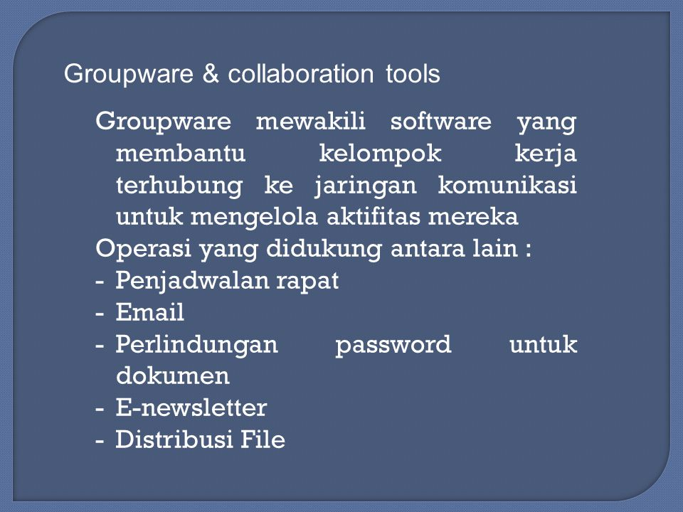 Groupware & collaboration tools Groupware mewakili software yang membantu kelompok kerja terhubung ke jaringan komunikasi untuk mengelola aktifitas mereka Operasi yang didukung antara lain : -Penjadwalan rapat -Email -Perlindungan password untuk dokumen -E-newsletter -Distribusi File