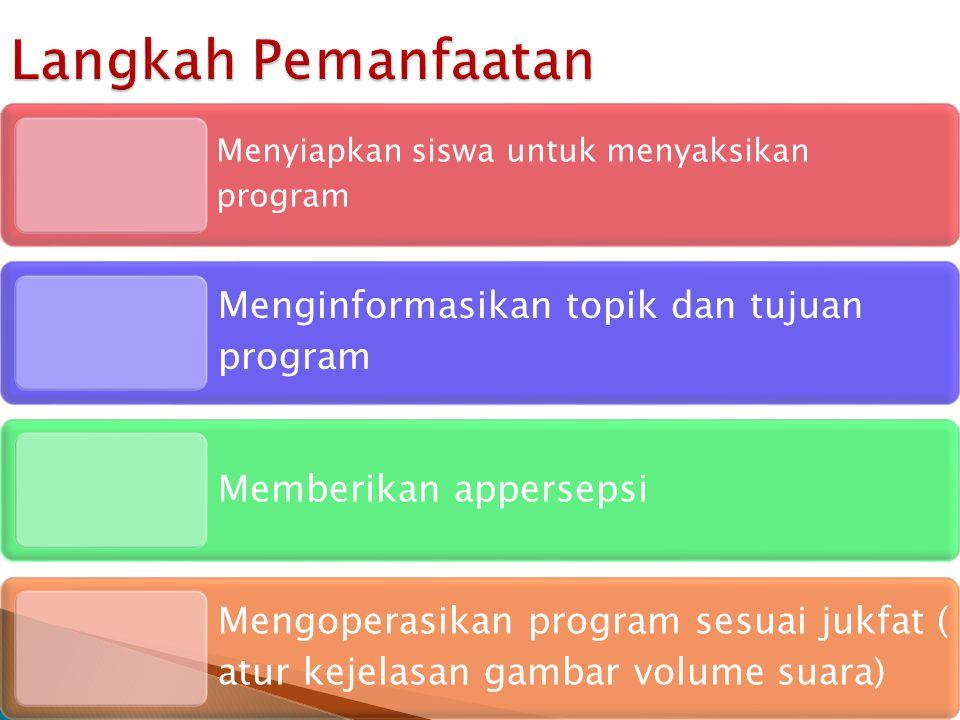 Menyiapkan siswa untuk menyaksikan program Menginformasikan topik dan tujuan program Memberikan appersepsi Mengoperasikan program sesuai jukfat ( atur kejelasan gambar volume suara) Langkah Pemanfaatan