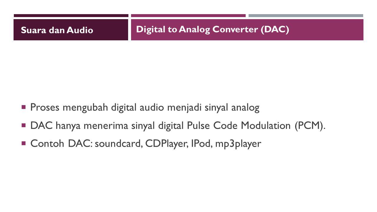 Suara dan Audio  Proses mengubah digital audio menjadi sinyal analog  DAC hanya menerima sinyal digital Pulse Code Modulation (PCM).