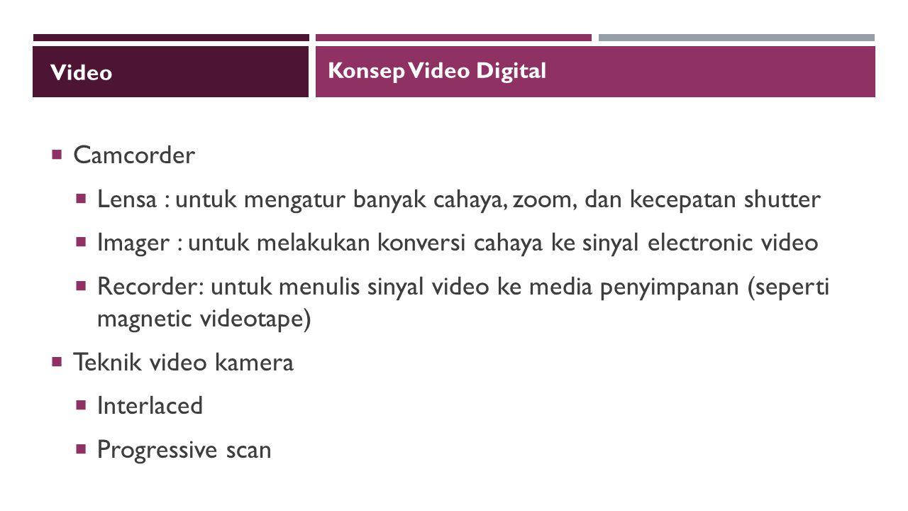 Video  Camcorder  Lensa : untuk mengatur banyak cahaya, zoom, dan kecepatan shutter  Imager : untuk melakukan konversi cahaya ke sinyal electronic video  Recorder: untuk menulis sinyal video ke media penyimpanan (seperti magnetic videotape)  Teknik video kamera  Interlaced  Progressive scan Konsep Video Digital