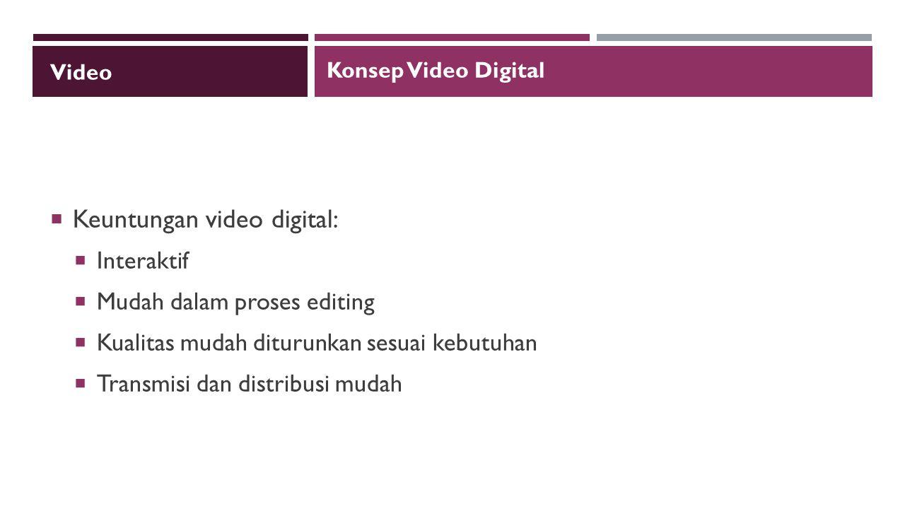 Video  Keuntungan video digital:  Interaktif  Mudah dalam proses editing  Kualitas mudah diturunkan sesuai kebutuhan  Transmisi dan distribusi mudah Konsep Video Digital