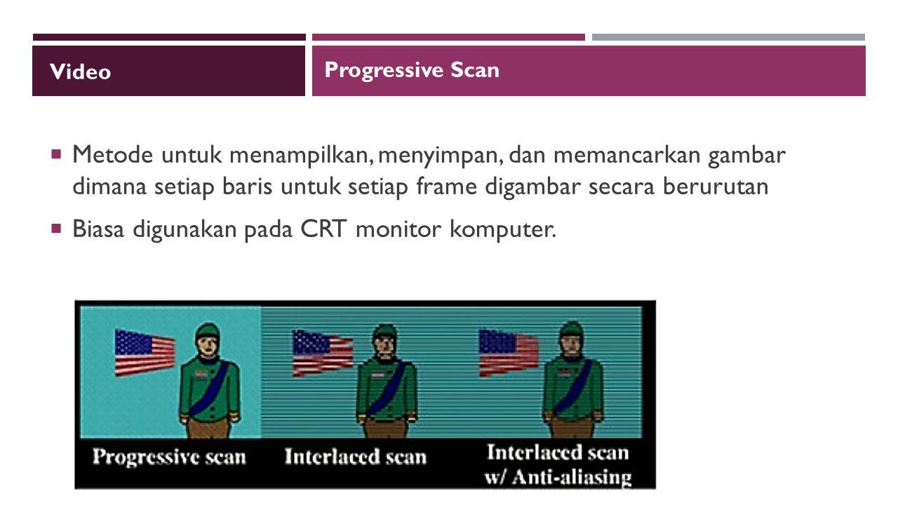 Video  Metode untuk menampilkan, menyimpan, dan memancarkan gambar dimana setiap baris untuk setiap frame digambar secara berurutan  Biasa digunakan pada CRT monitor komputer.