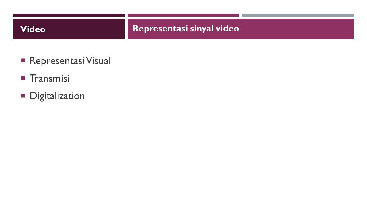 Video  Representasi Visual  Transmisi  Digitalization Representasi sinyal video