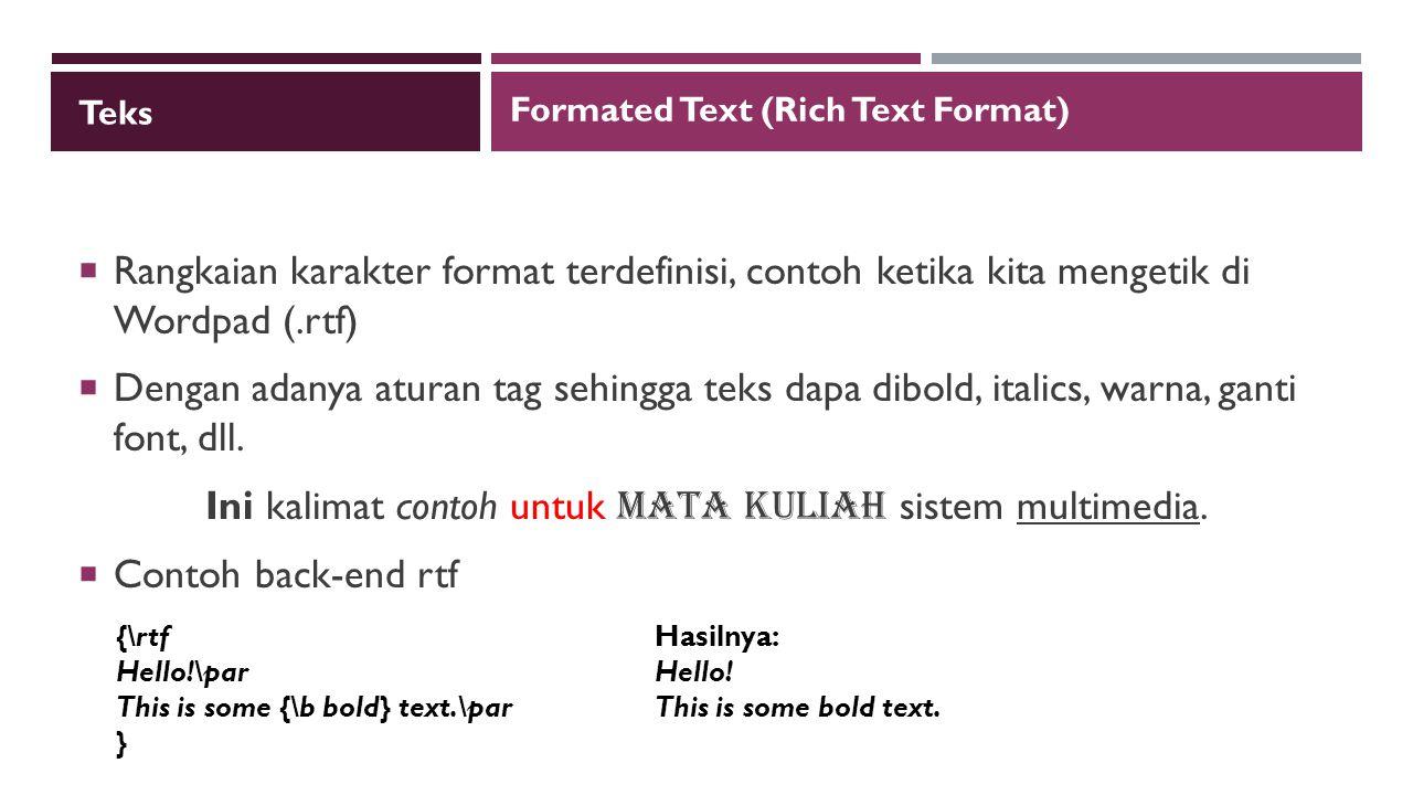 Teks  Rangkaian karakter format terdefinisi, contoh ketika kita mengetik di Wordpad (.rtf)  Dengan adanya aturan tag sehingga teks dapa dibold, italics, warna, ganti font, dll.