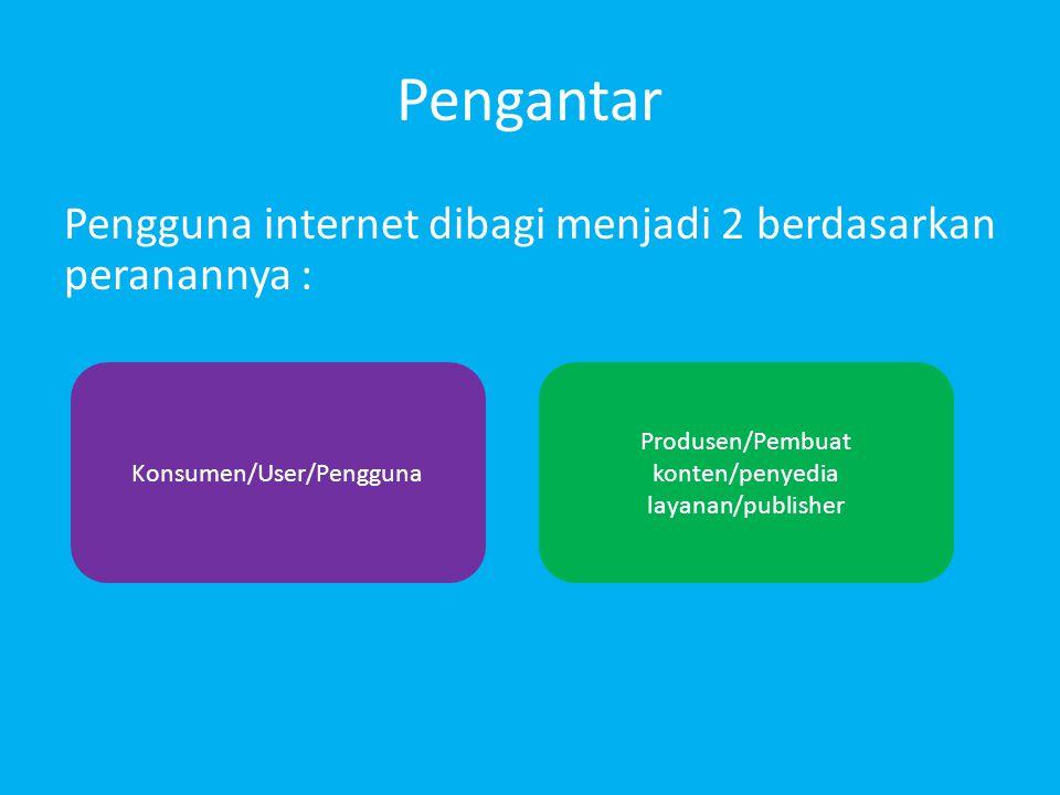 Pengantar Pengguna internet dibagi menjadi 2 berdasarkan peranannya : Produsen/Pembuat konten/penyedia layanan/publisher Konsumen/User/Pengguna