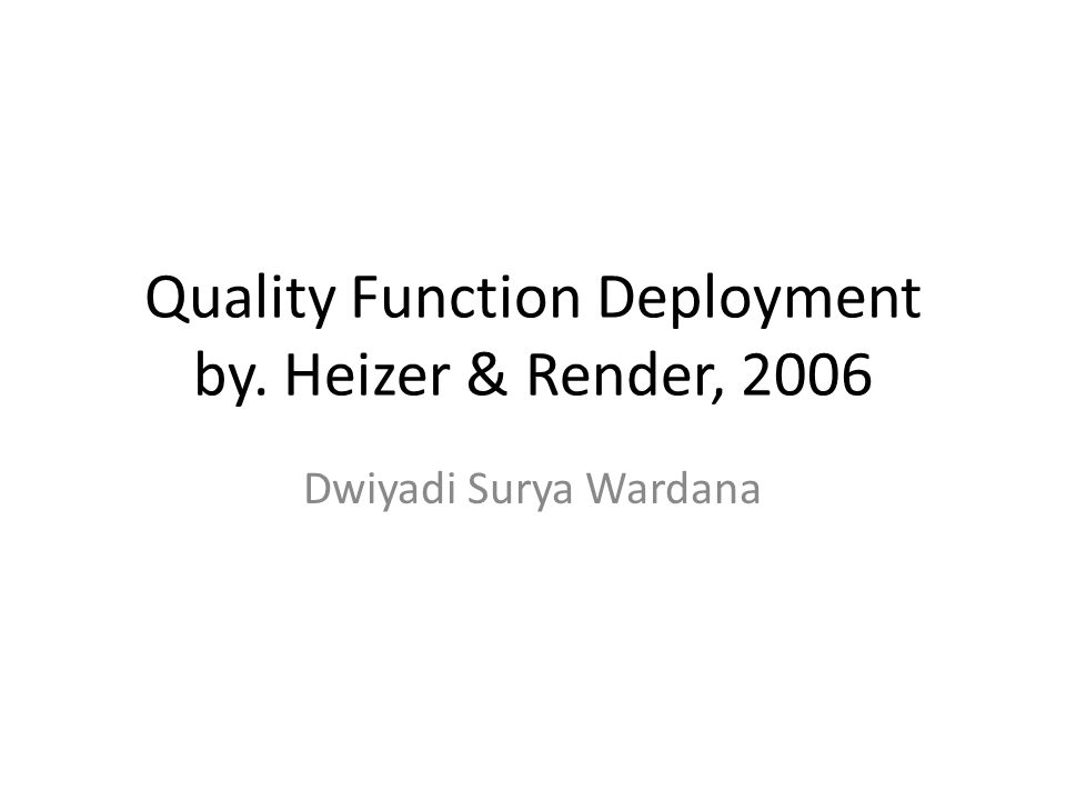 Quality Function Deployment by. Heizer & Render, 2006 Dwiyadi Surya Wardana