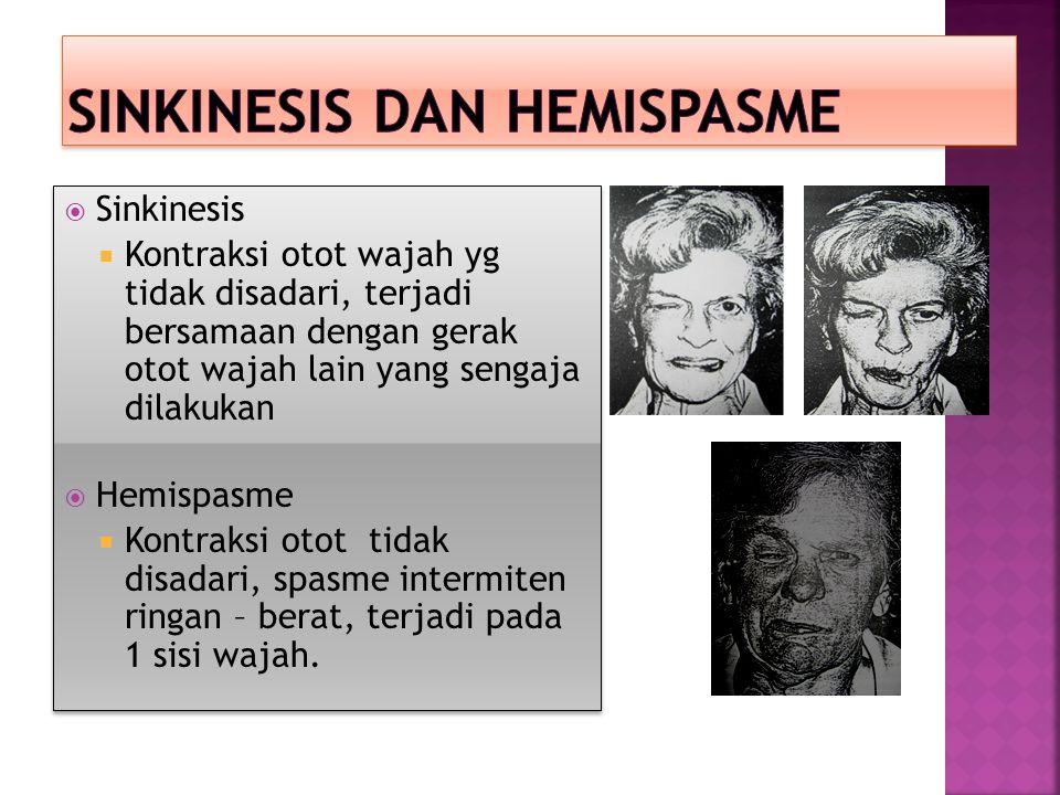  Sinkinesis  Kontraksi otot wajah yg tidak disadari, terjadi bersamaan dengan gerak otot wajah lain yang sengaja dilakukan  Hemispasme  Kontraksi otot tidak disadari, spasme intermiten ringan – berat, terjadi pada 1 sisi wajah.