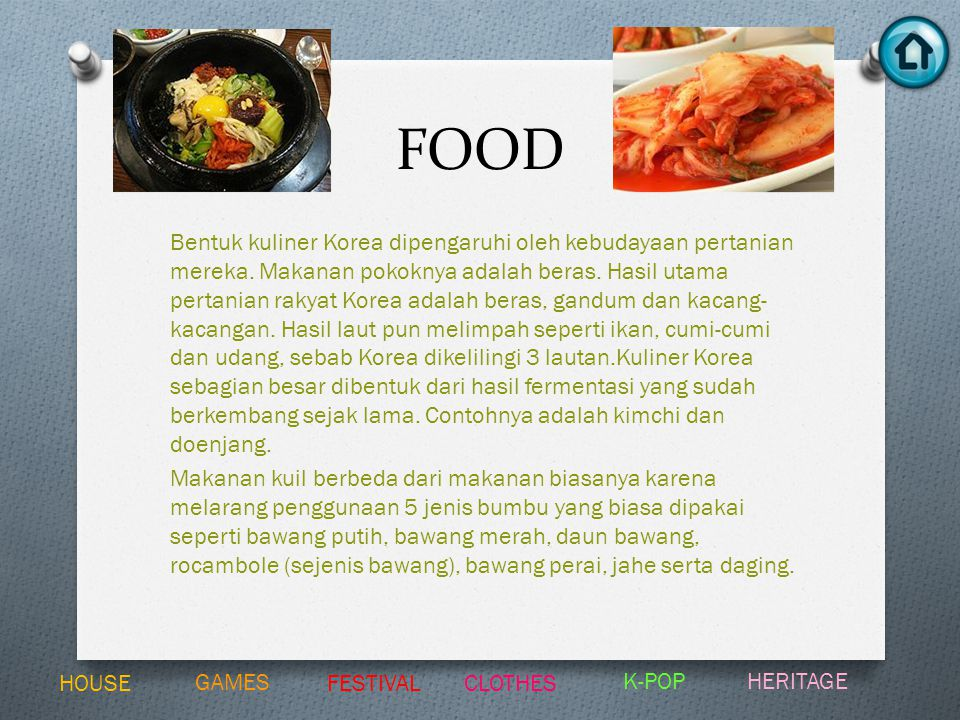 FOOD Bentuk kuliner Korea dipengaruhi oleh kebudayaan pertanian mereka. Makanan pokoknya adalah beras. Hasil utama pertanian rakyat Korea adalah beras