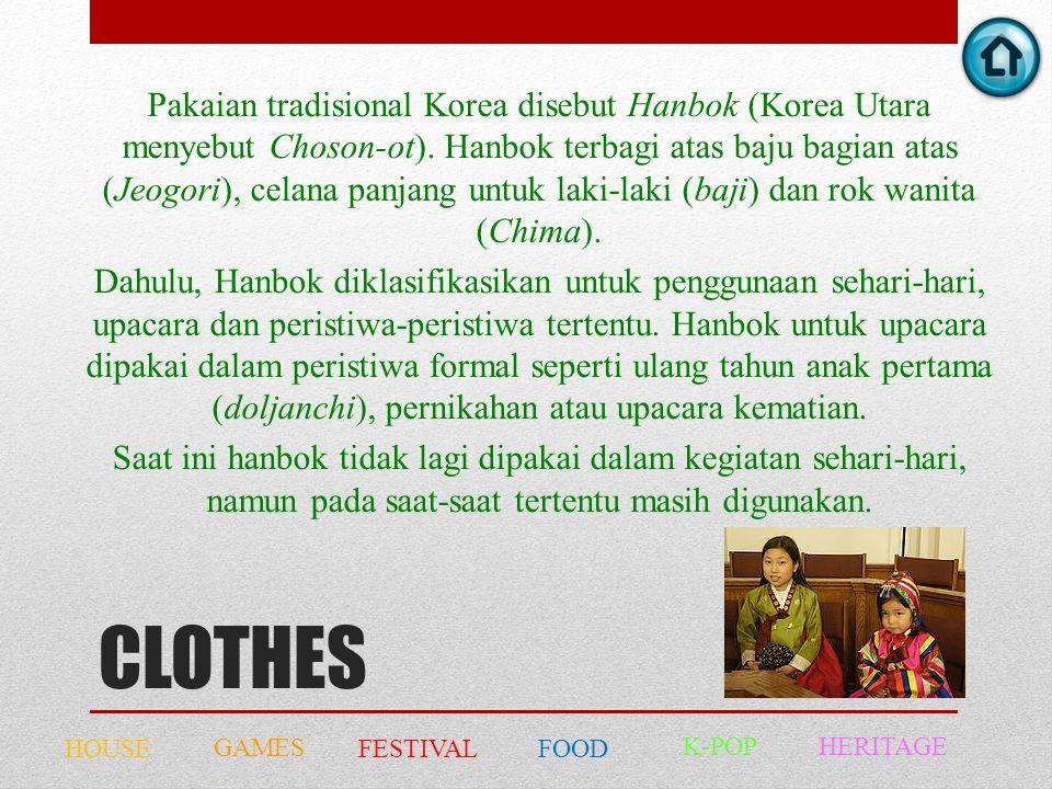 CLOTHES Pakaian tradisional Korea disebut Hanbok (Korea Utara menyebut Choson-ot). Hanbok terbagi atas baju bagian atas (Jeogori), celana panjang untu
