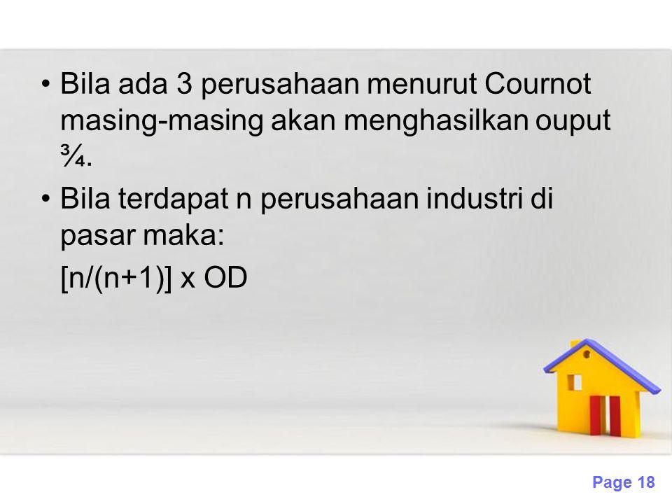 Page 18 Bila ada 3 perusahaan menurut Cournot masing-masing akan menghasilkan ouput ¾. Bila terdapat n perusahaan industri di pasar maka: [n/(n+1)] x