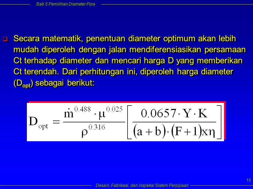 Bab 5 Pemilihan Diameter Pipa Desain, Fabrikasi, dan inspeksi Sistem Perpipaan 13  Secara matematik, penentuan diameter optimum akan lebih mudah diperoleh dengan jalan mendiferensiasikan persamaan Ct terhadap diameter dan mencari harga D yang memberikan Ct terendah.