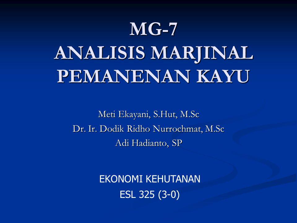 MG-7 ANALISIS MARJINAL PEMANENAN KAYU Meti Ekayani, S.Hut, M.Sc Dr. Ir. Dodik Ridho Nurrochmat, M.Sc Adi Hadianto, SP EKONOMI KEHUTANAN ESL 325 (3-0)