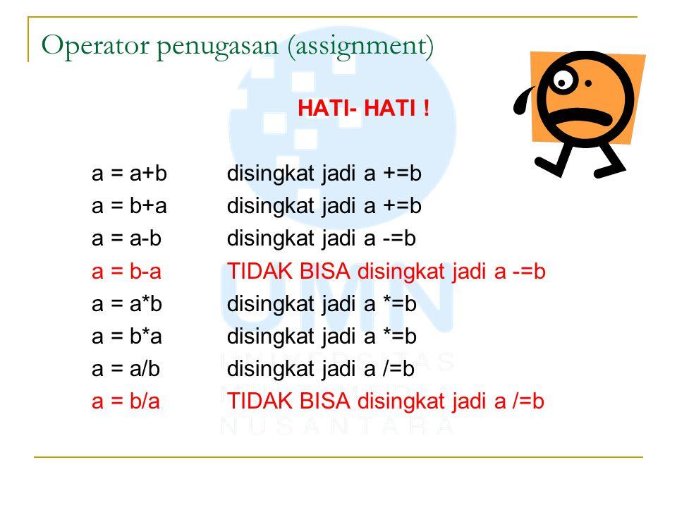 Operator penugasan (assignment) HATI- HATI ! a = a+bdisingkat jadi a +=b a = b+adisingkat jadi a +=b a = a-bdisingkat jadi a -=b a = b-aTIDAK BISA dis