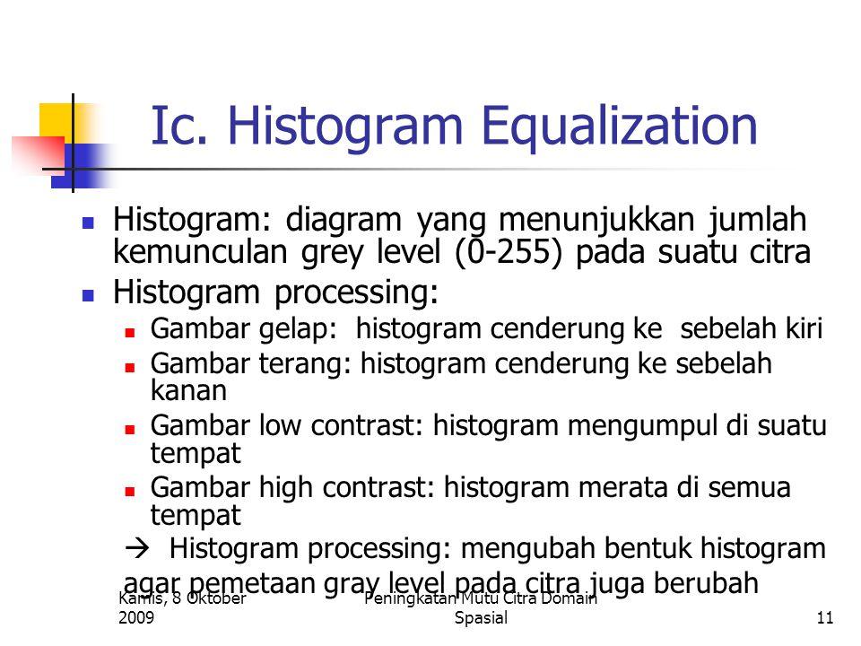 Kamis, 8 Oktober 2009 Peningkatan Mutu Citra Domain Spasial11 Ic. Histogram Equalization Histogram: diagram yang menunjukkan jumlah kemunculan grey le