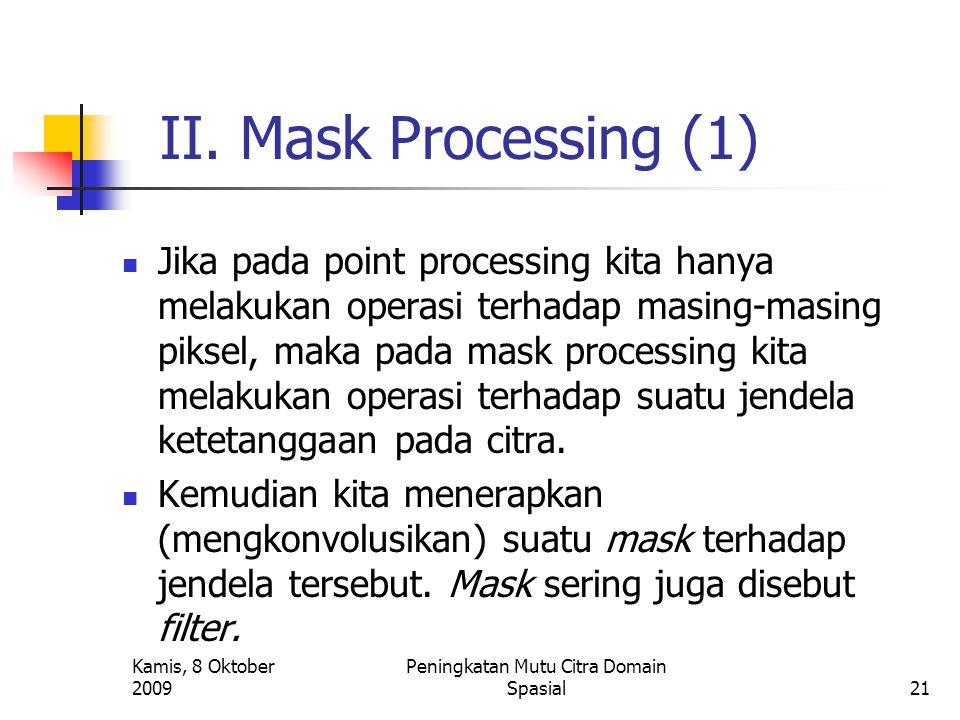 Kamis, 8 Oktober 2009 Peningkatan Mutu Citra Domain Spasial21 II. Mask Processing (1) Jika pada point processing kita hanya melakukan operasi terhadap