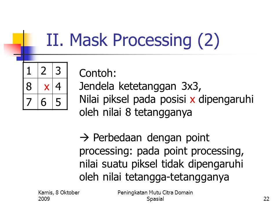 Kamis, 8 Oktober 2009 Peningkatan Mutu Citra Domain Spasial22 II. Mask Processing (2) 123 8 x4 765 Contoh: Jendela ketetanggan 3x3, Nilai piksel pada
