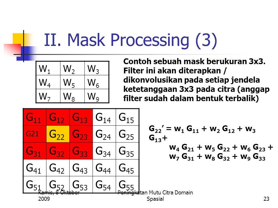 Kamis, 8 Oktober 2009 Peningkatan Mutu Citra Domain Spasial23 II. Mask Processing (3) W1W1 W2W2 W3W3 W4W4 W5W5 W6W6 W7W7 W8W8 W9W9 Contoh sebuah mask