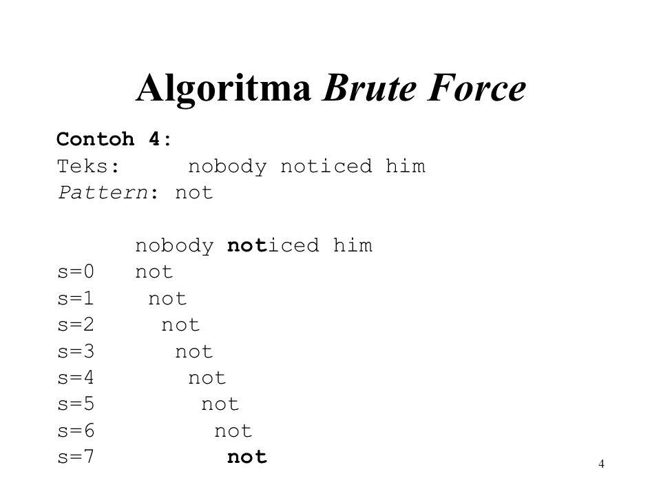 4 Algoritma Brute Force Contoh 4: Teks: nobody noticed him Pattern: not nobody noticed him s=0 not s=1 not s=2 not s=3 not s=4 not s=5 not s=6 not s=7