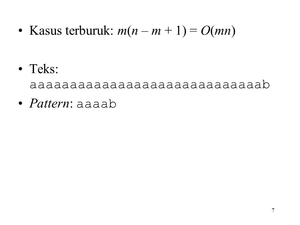 7 Kasus terburuk: m(n – m + 1) = O(mn) Teks: aaaaaaaaaaaaaaaaaaaaaaaaaaaaab Pattern: aaaab