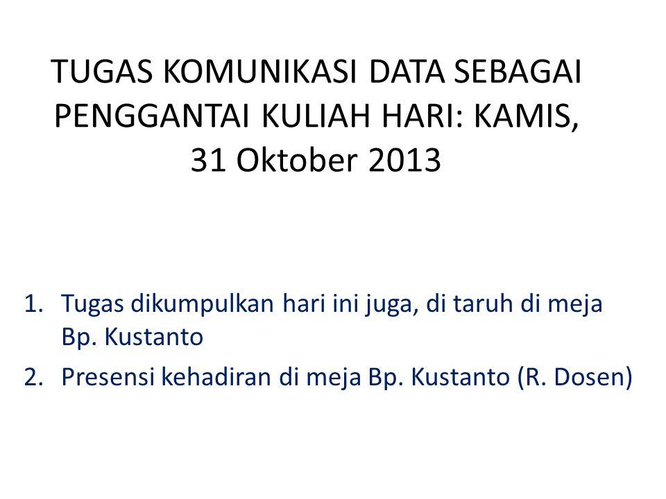 TUGAS KOMUNIKASI DATA SEBAGAI PENGGANTAI KULIAH HARI: KAMIS, 31 Oktober 2013 1.Tugas dikumpulkan hari ini juga, di taruh di meja Bp.