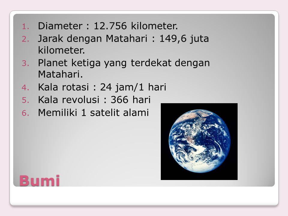 Bumi 1. Diameter : 12.756 kilometer. 2. Jarak dengan Matahari : 149,6 juta kilometer. 3. Planet ketiga yang terdekat dengan Matahari. 4. Kala rotasi :