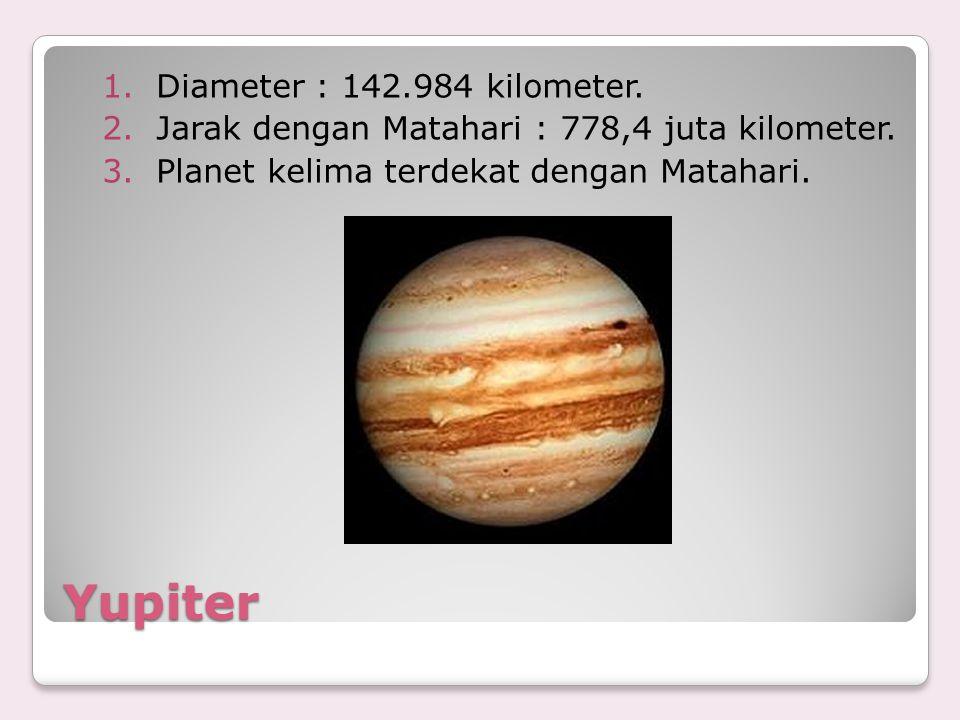 Yupiter 1.Diameter : 142.984 kilometer. 2.Jarak dengan Matahari : 778,4 juta kilometer. 3.Planet kelima terdekat dengan Matahari.