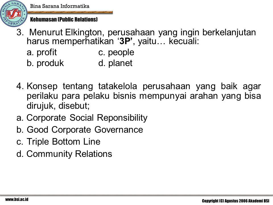 3. Menurut Elkington, perusahaan yang ingin berkelanjutan harus memperhatikan '3P', yaitu… kecuali: a. profitc. people b. produkd. planet 4.Konsep ten