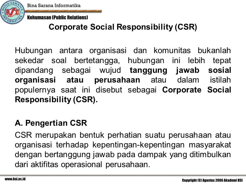 Corporate Social Responsibility (CSR) Hubungan antara organisasi dan komunitas bukanlah sekedar soal bertetangga, hubungan ini lebih tepat dipandang sebagai wujud tanggung jawab sosial organisasi atau perusahaan atau dalam istilah populernya saat ini disebut sebagai Corporate Social Responsibility (CSR).