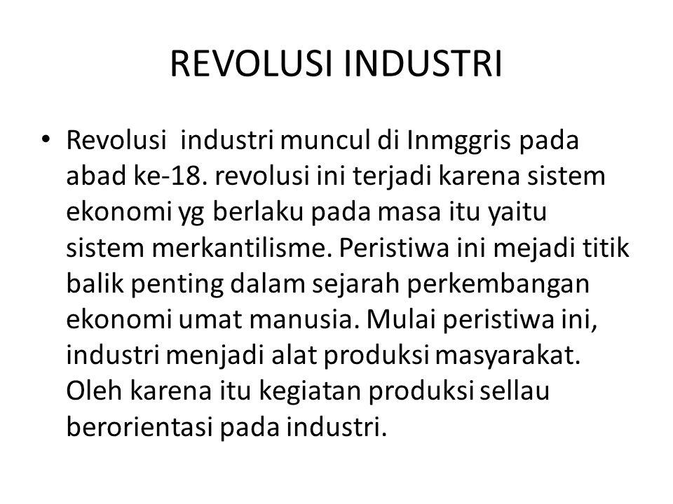 REVOLUSI INDUSTRI Revolusi industri muncul di Inmggris pada abad ke-18. revolusi ini terjadi karena sistem ekonomi yg berlaku pada masa itu yaitu sist