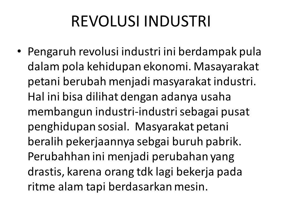 REVOLUSI INDUSTRI Pengaruh revolusi industri ini berdampak pula dalam pola kehidupan ekonomi. Masayarakat petani berubah menjadi masyarakat industri.
