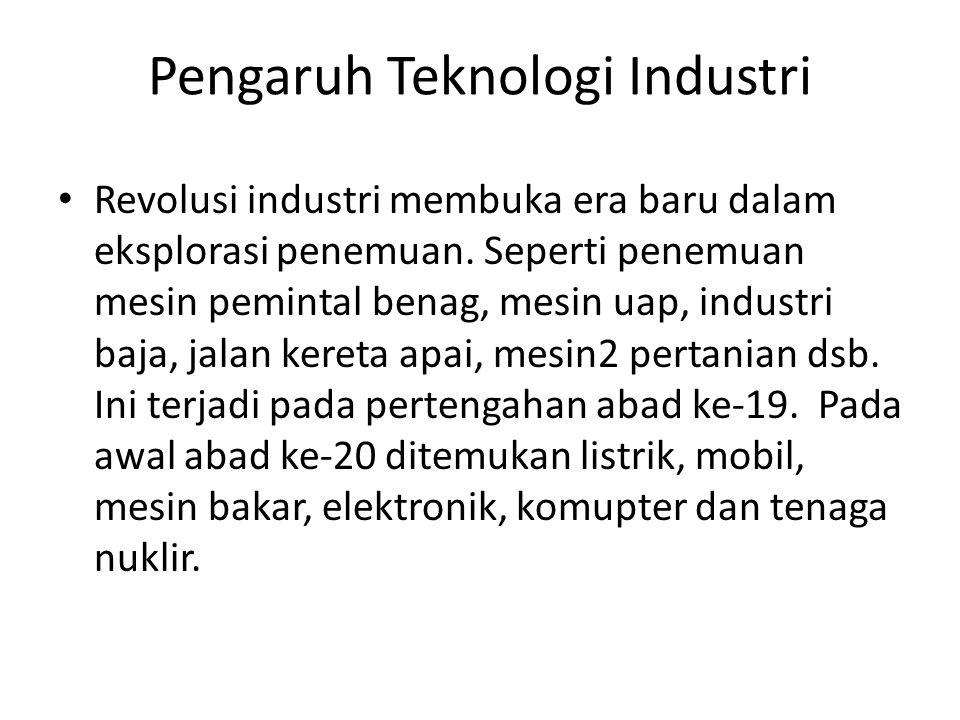 Pengaruh Teknologi Industri Revolusi industri membuka era baru dalam eksplorasi penemuan. Seperti penemuan mesin pemintal benag, mesin uap, industri b