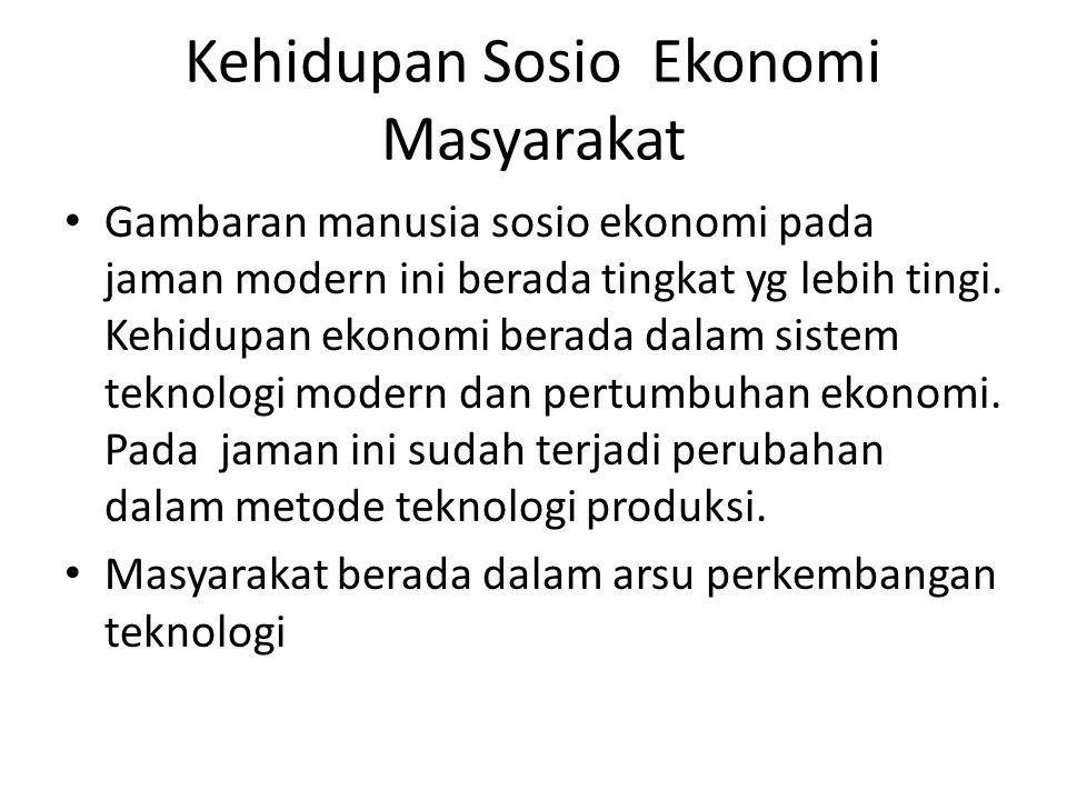 Kehidupan Sosio Ekonomi Masyarakat Gambaran manusia sosio ekonomi pada jaman modern ini berada tingkat yg lebih tingi. Kehidupan ekonomi berada dalam