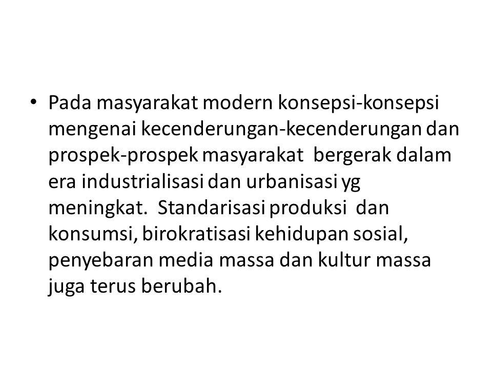 Pada masyarakat modern konsepsi-konsepsi mengenai kecenderungan-kecenderungan dan prospek-prospek masyarakat bergerak dalam era industrialisasi dan ur