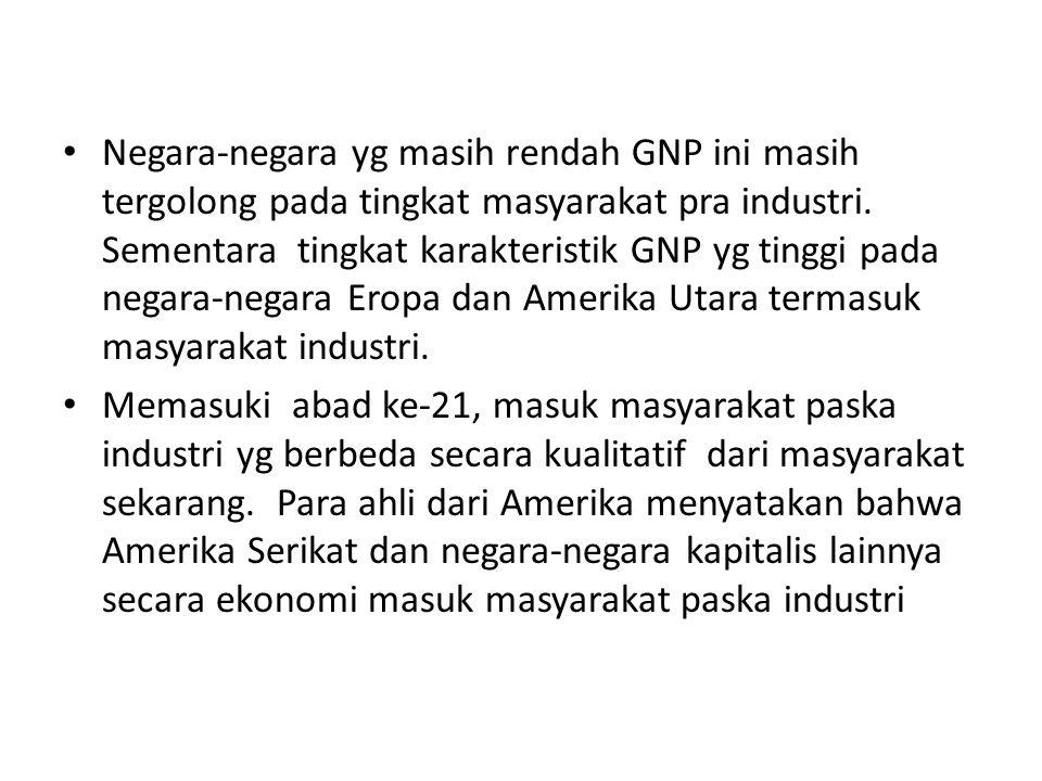 Negara-negara yg masih rendah GNP ini masih tergolong pada tingkat masyarakat pra industri. Sementara tingkat karakteristik GNP yg tinggi pada negara-