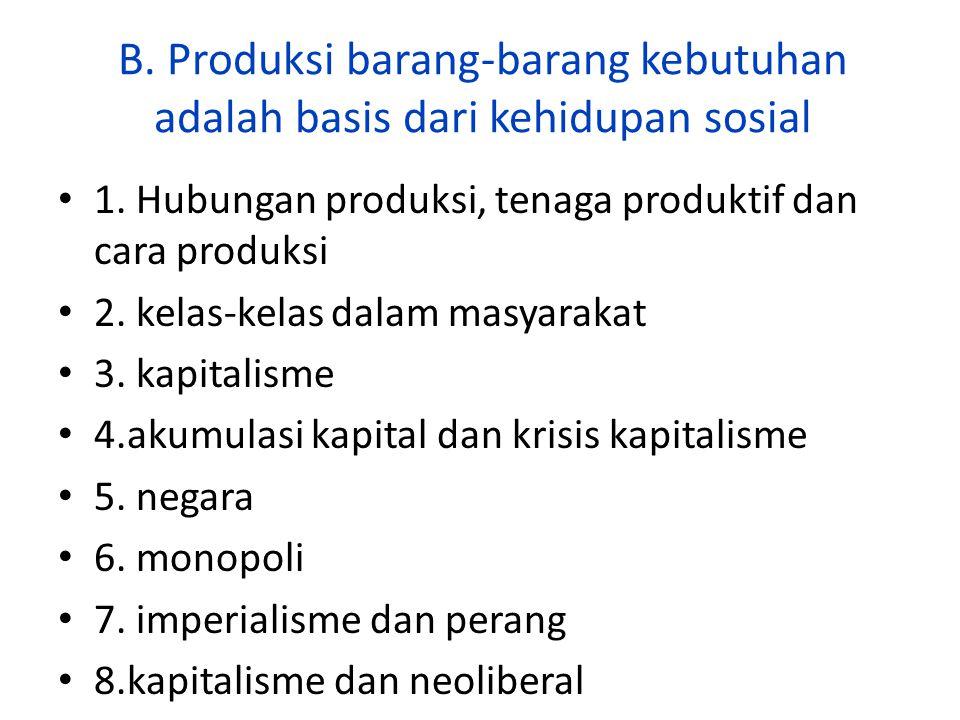 B. Produksi barang-barang kebutuhan adalah basis dari kehidupan sosial 1. Hubungan produksi, tenaga produktif dan cara produksi 2. kelas-kelas dalam m