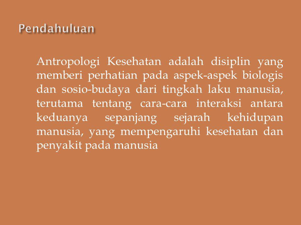 Antropologi Kesehatan adalah disiplin yang memberi perhatian pada aspek-aspek biologis dan sosio-budaya dari tingkah laku manusia, terutama tentang ca