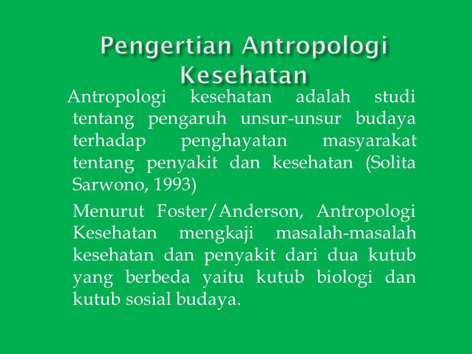 Antropologi kesehatan adalah studi tentang pengaruh unsur-unsur budaya terhadap penghayatan masyarakat tentang penyakit dan kesehatan (Solita Sarwono,